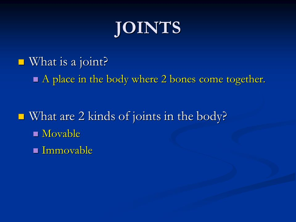 JOINTS What is a joint? What is a joint? A place in the body where 2 bones come together. A place in the body where 2 bones come together. What are 2