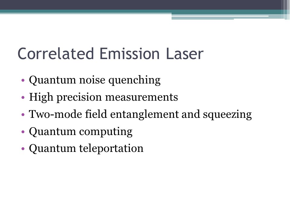 Correlated Emission Laser Quantum noise quenching High precision measurements Two-mode field entanglement and squeezing Quantum computing Quantum tele