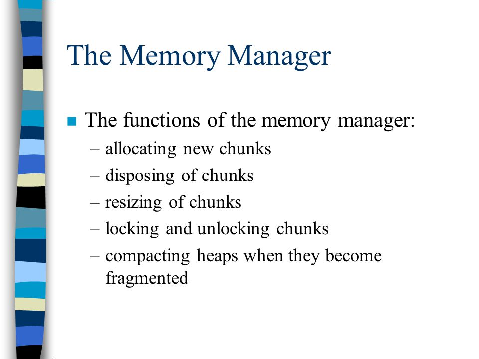The Memory Manager n The functions of the memory manager: –allocating new chunks –disposing of chunks –resizing of chunks –locking and unlocking chunks –compacting heaps when they become fragmented
