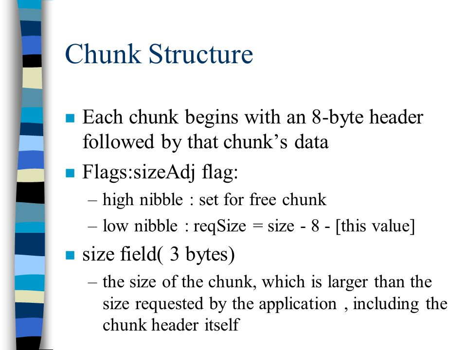 Chunk Structure n Each chunk begins with an 8-byte header followed by that chunk's data n Flags:sizeAdj flag: –high nibble : set for free chunk –low nibble : reqSize = size - 8 - [this value] n size field( 3 bytes) –the size of the chunk, which is larger than the size requested by the application, including the chunk header itself