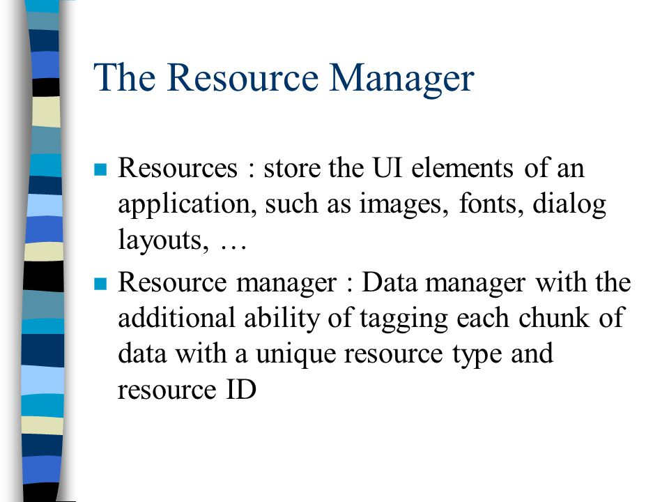 The Resource Manager n Resources : store the UI elements of an application, such as images, fonts, dialog layouts, … n Resource manager : Data manager with the additional ability of tagging each chunk of data with a unique resource type and resource ID
