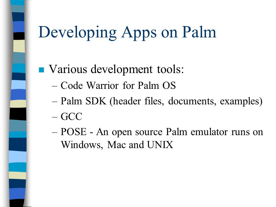Developing Apps on Palm n Various development tools: –Code Warrior for Palm OS –Palm SDK (header files, documents, examples) –GCC –POSE - An open source Palm emulator runs on Windows, Mac and UNIX