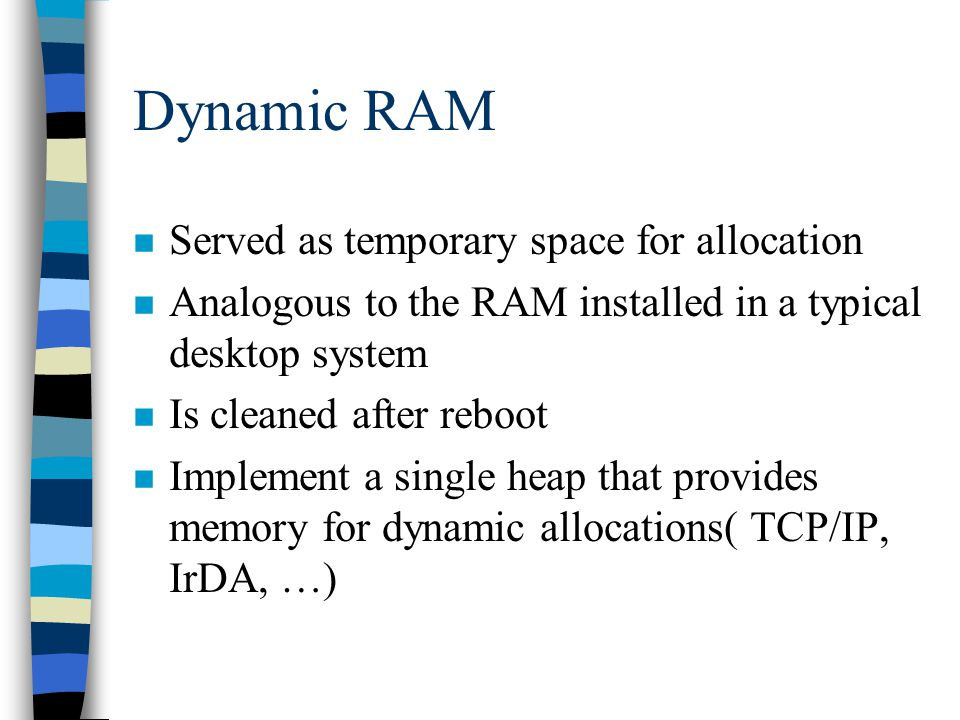 Dynamic RAM n Served as temporary space for allocation n Analogous to the RAM installed in a typical desktop system n Is cleaned after reboot n Implement a single heap that provides memory for dynamic allocations( TCP/IP, IrDA, …)