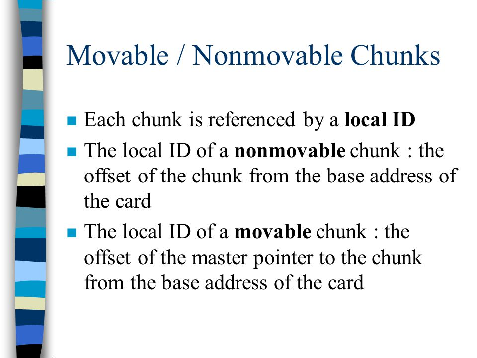 Movable / Nonmovable Chunks n Each chunk is referenced by a local ID n The local ID of a nonmovable chunk : the offset of the chunk from the base address of the card n The local ID of a movable chunk : the offset of the master pointer to the chunk from the base address of the card