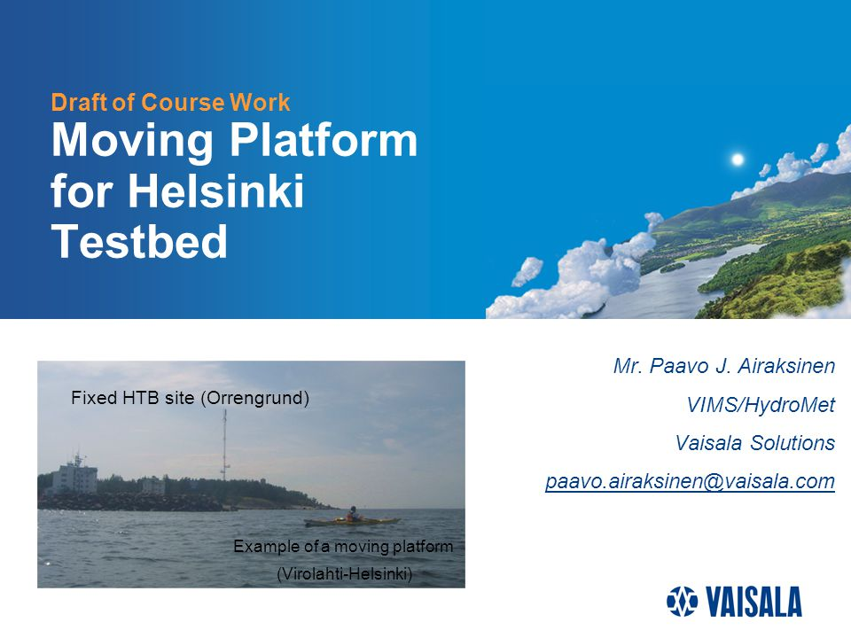 Draft of Course Work Moving Platform for Helsinki Testbed Mr. Paavo J. Airaksinen VIMS/HydroMet Vaisala Solutions paavo.airaksinen@vaisala.com Fixed H