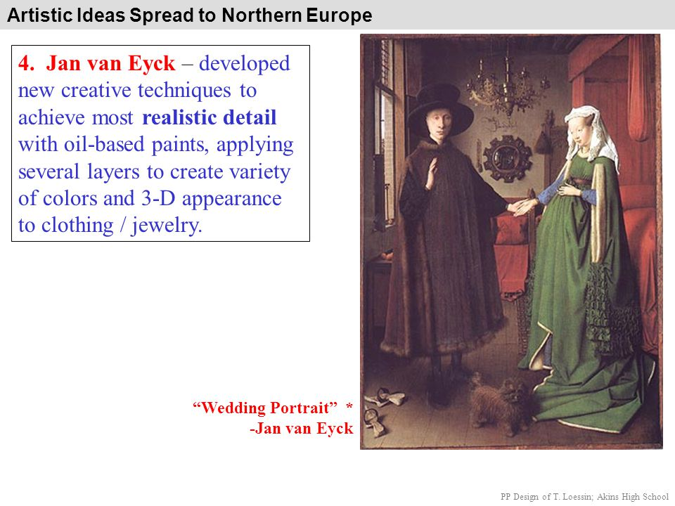 Artistic Ideas Spread to Northern Europe 4. Jan van Eyck – developed new creative techniques to achieve most realistic detail with oil-based paints, a
