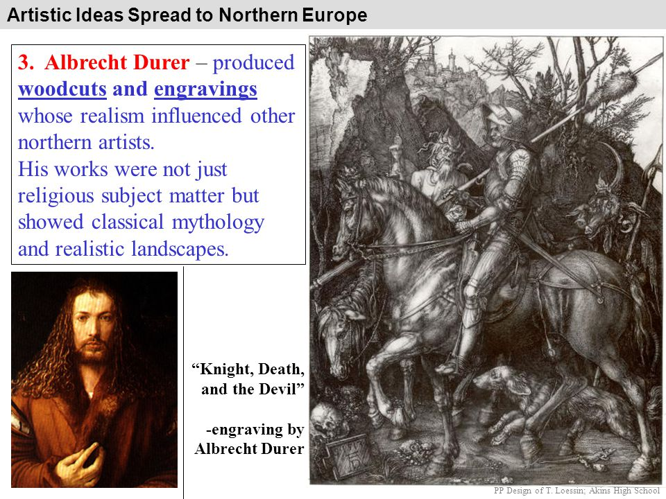 Artistic Ideas Spread to Northern Europe 3. Albrecht Durer – produced woodcuts and engravings whose realism influenced other northern artists. His wor