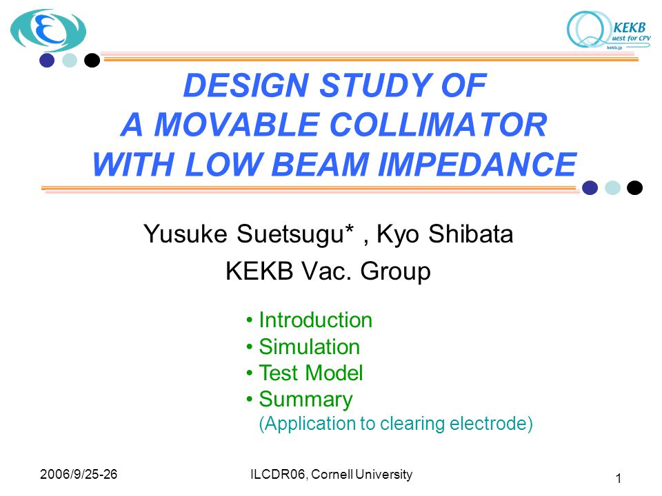 2006/9/25-26 ILCDR06, Cornell University 1 DESIGN STUDY OF A MOVABLE COLLIMATOR WITH LOW BEAM IMPEDANCE Yusuke Suetsugu*, Kyo Shibata KEKB Vac.