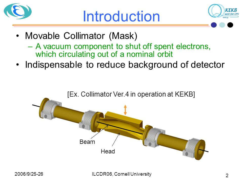 2006/9/25-26 ILCDR06, Cornell University 2 Movable Collimator (Mask) –A vacuum component to shut off spent electrons, which circulating out of a nomin