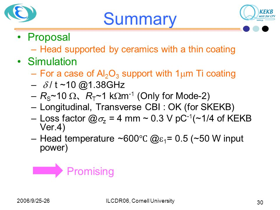 2006/9/25-26 ILCDR06, Cornell University 30 Summary Proposal –Head supported by ceramics with a thin coating Simulation –For a case of Al 2 O 3 support with 1  m Ti coating –  / t ~10 @1.38GHz –R S ~10  、 R T ~1 k  m -1 (Only for Mode-2) –Longitudinal, Transverse CBI : OK (for SKEKB) –Loss factor @  z = 4 mm ~ 0.3 V pC -1 (~1/4 of KEKB Ver.4) –Head temperature ~600 ℃ @  1 = 0.5 (~50 W input power) Promising
