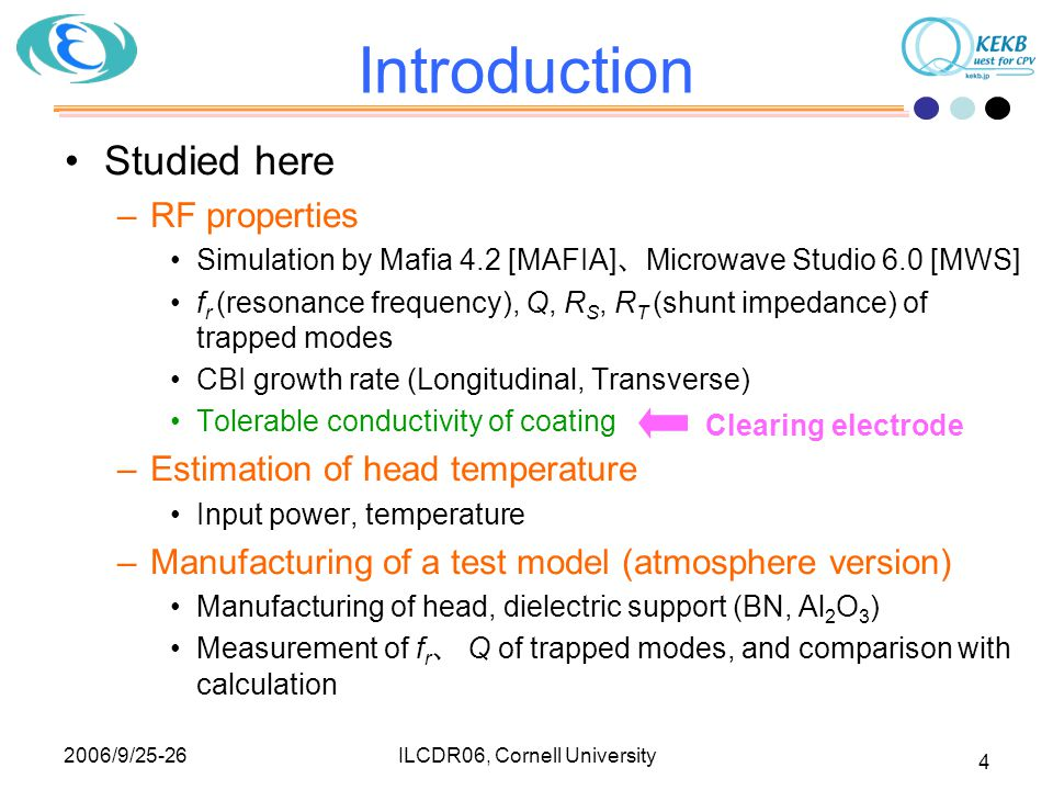 2006/9/25-26 ILCDR06, Cornell University 4 Introduction Studied here –RF properties Simulation by Mafia 4.2 [MAFIA] 、 Microwave Studio 6.0 [MWS] f r (resonance frequency), Q, R S, R T (shunt impedance) of trapped modes CBI growth rate (Longitudinal, Transverse) Tolerable conductivity of coating –Estimation of head temperature Input power, temperature –Manufacturing of a test model (atmosphere version) Manufacturing of head, dielectric support (BN, Al 2 O 3 ) Measurement of f r 、 Q of trapped modes, and comparison with calculation Clearing electrode