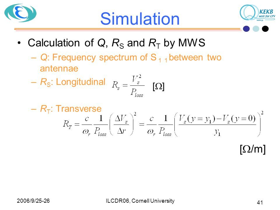 2006/9/25-26 ILCDR06, Cornell University 41 Simulation Calculation of Q, R S and R T by MWS –Q: Frequency spectrum of S 11 between two antennae –R S :