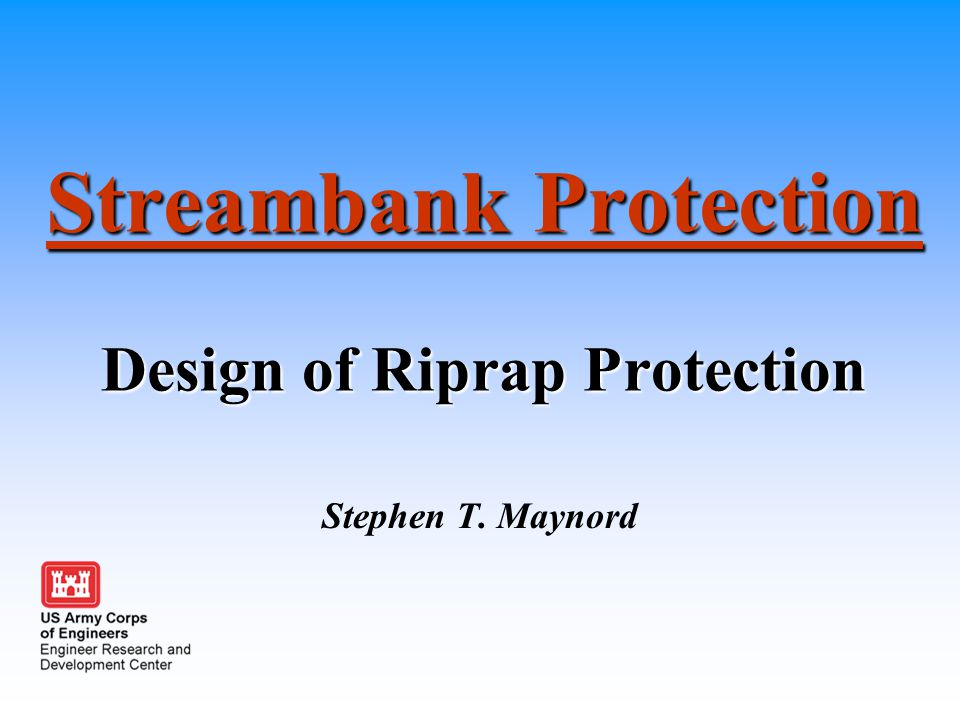 Streambank Protection Design of Riprap Protection Stephen T. Maynord