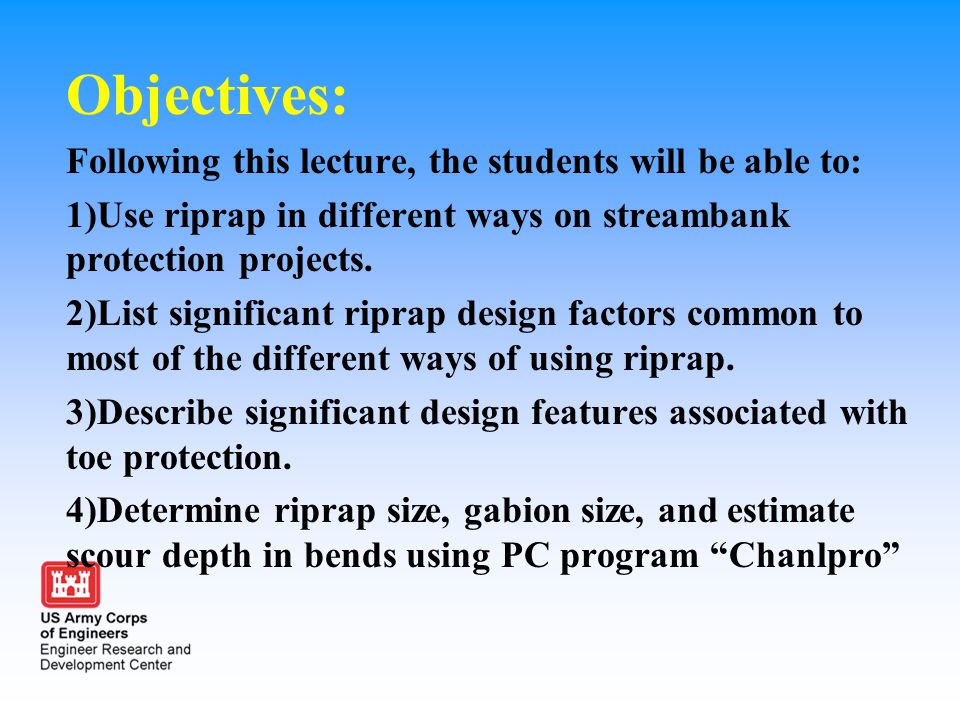 Objectives: Following this lecture, the students will be able to: 1)Use riprap in different ways on streambank protection projects. 2)List significant