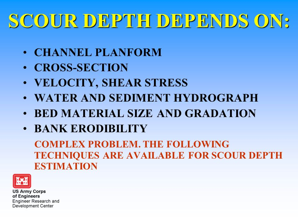 SCOUR DEPTH DEPENDS ON: CHANNEL PLANFORM CROSS-SECTION VELOCITY, SHEAR STRESS WATER AND SEDIMENT HYDROGRAPH BED MATERIAL SIZE AND GRADATION BANK ERODI