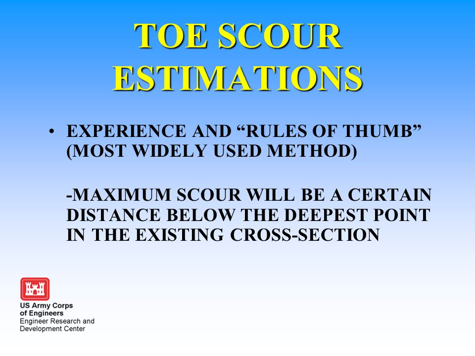 """TOE SCOUR ESTIMATIONS EXPERIENCE AND """"RULES OF THUMB"""" (MOST WIDELY USED METHOD) -MAXIMUM SCOUR WILL BE A CERTAIN DISTANCE BELOW THE DEEPEST POINT IN T"""