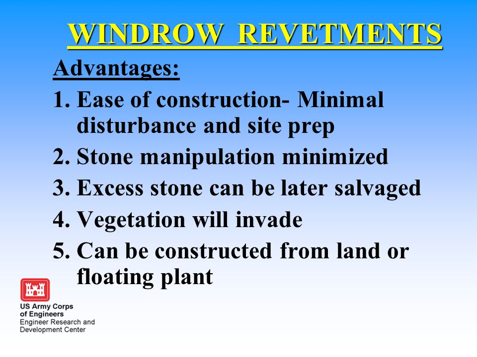 WINDROW REVETMENTS Advantages: 1.Ease of construction- Minimal disturbance and site prep 2.Stone manipulation minimized 3.Excess stone can be later sa