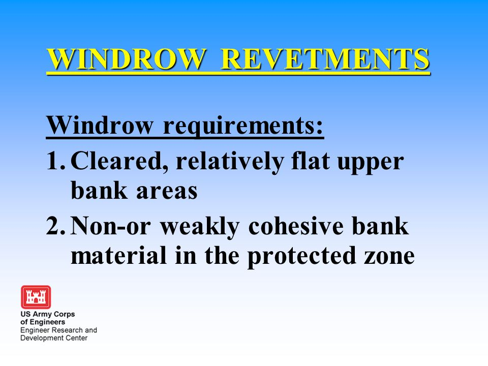 WINDROW REVETMENTS Windrow requirements: 1.Cleared, relatively flat upper bank areas 2.Non-or weakly cohesive bank material in the protected zone