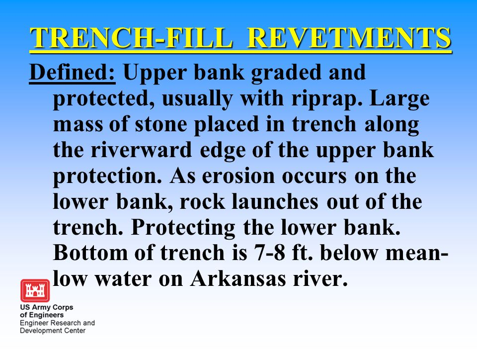 TRENCH-FILL REVETMENTS Defined: Upper bank graded and protected, usually with riprap. Large mass of stone placed in trench along the riverward edge of