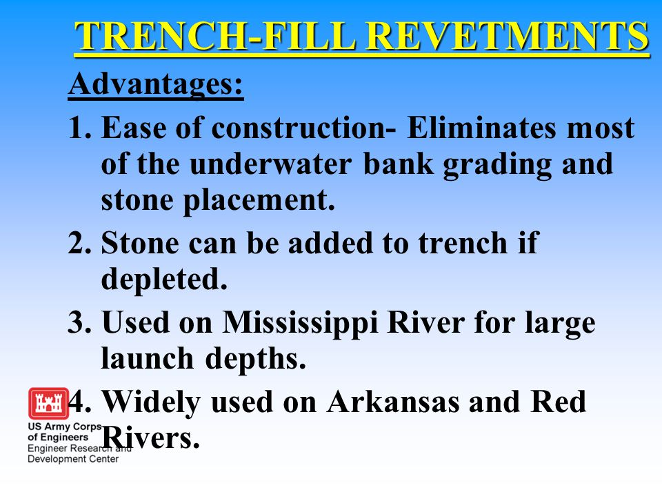TRENCH-FILL REVETMENTS Advantages: 1.Ease of construction- Eliminates most of the underwater bank grading and stone placement. 2.Stone can be added to