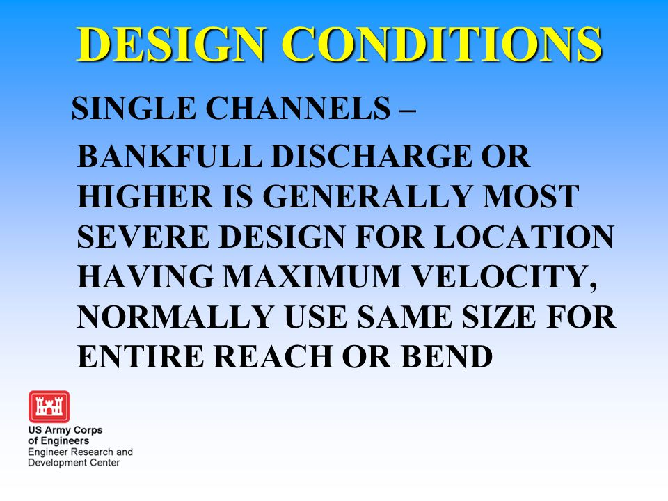 DESIGN CONDITIONS SINGLE CHANNELS – BANKFULL DISCHARGE OR HIGHER IS GENERALLY MOST SEVERE DESIGN FOR LOCATION HAVING MAXIMUM VELOCITY, NORMALLY USE SA