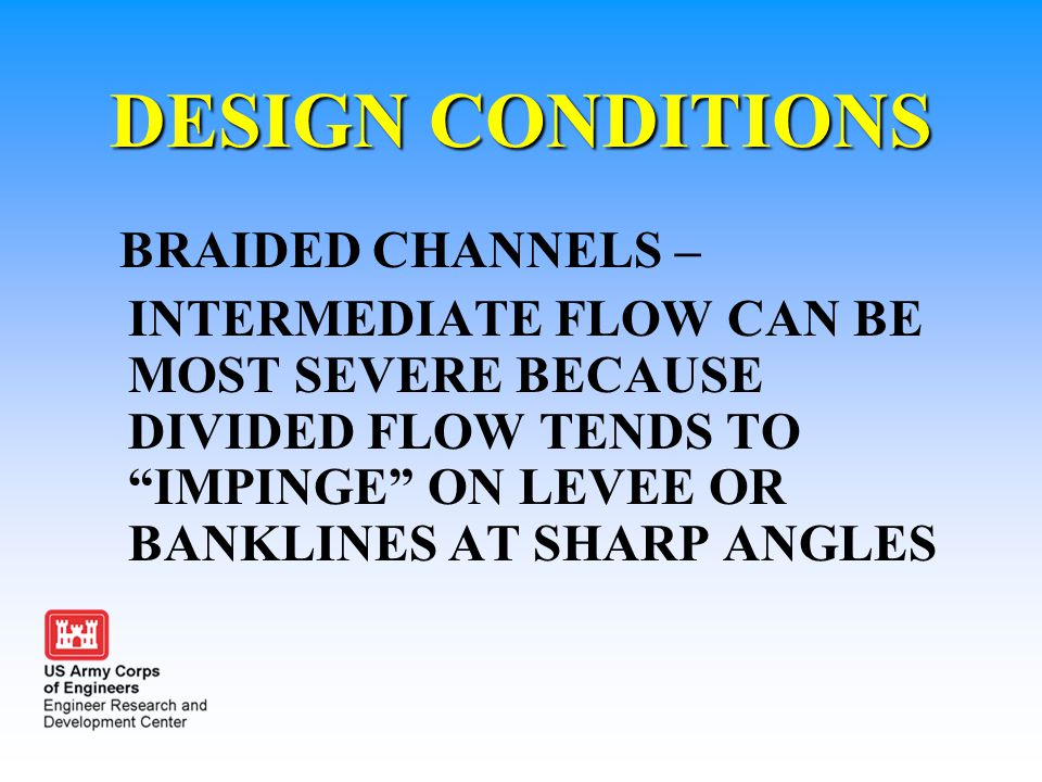 """DESIGN CONDITIONS BRAIDED CHANNELS – INTERMEDIATE FLOW CAN BE MOST SEVERE BECAUSE DIVIDED FLOW TENDS TO """"IMPINGE"""" ON LEVEE OR BANKLINES AT SHARP ANGLE"""