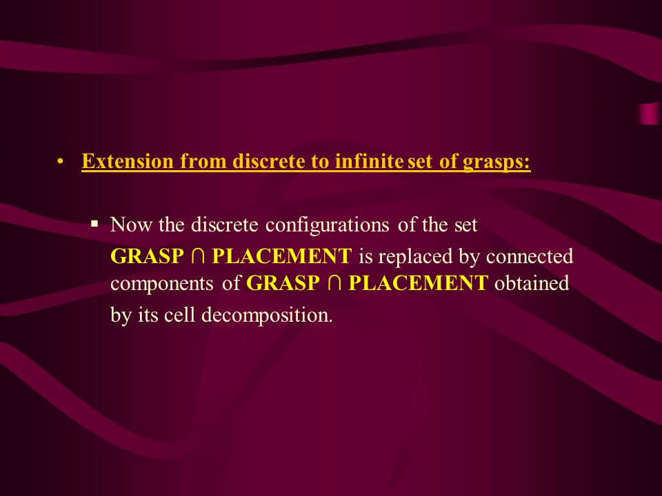 Extension from discrete to infinite set of grasps:  Now the discrete configurations of the set GRASP ∩ PLACEMENT is replaced by connected components of GRASP ∩ PLACEMENT obtained by its cell decomposition.