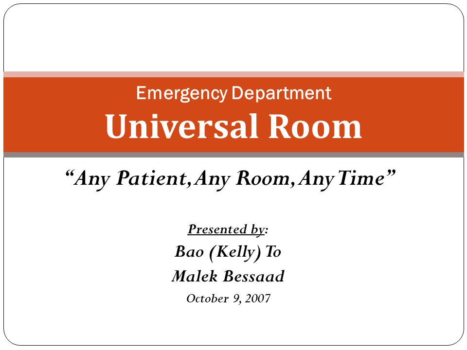 Any Patient, Any Room, Any Time Presented by: Bao (Kelly) To Malek Bessaad October 9, 2007 Emergency Department Universal Room