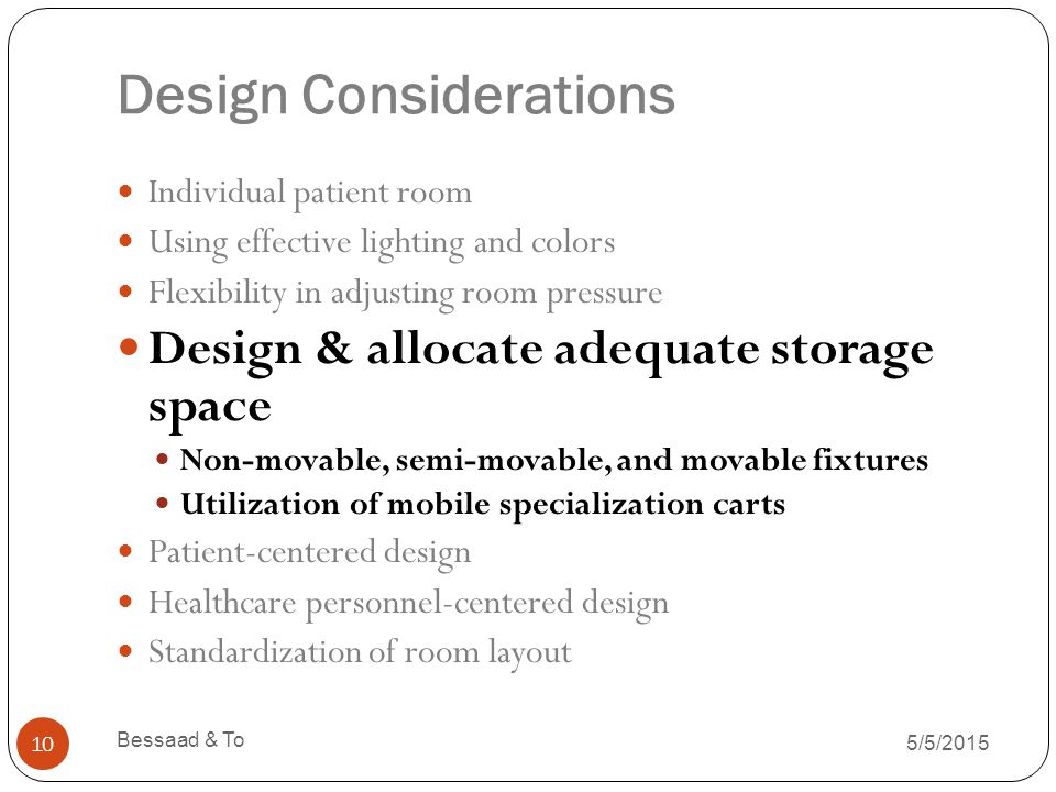 Design Considerations 5/5/2015 Bessaad & To 10 Individual patient room Using effective lighting and colors Flexibility in adjusting room pressure Design & allocate adequate storage space Non-movable, semi-movable, and movable fixtures Utilization of mobile specialization carts Patient-centered design Healthcare personnel-centered design Standardization of room layout