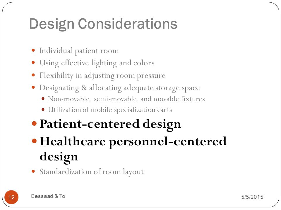 Design Considerations 5/5/2015 Bessaad & To 12 Individual patient room Using effective lighting and colors Flexibility in adjusting room pressure Designating & allocating adequate storage space Non-movable, semi-movable, and movable fixtures Utilization of mobile specialization carts Patient-centered design Healthcare personnel-centered design Standardization of room layout