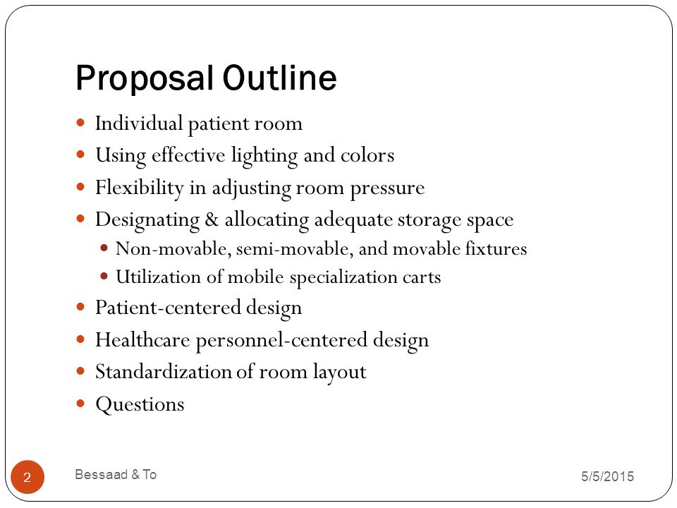 Proposal Outline 5/5/2015 Bessaad & To 2 Individual patient room Using effective lighting and colors Flexibility in adjusting room pressure Designating & allocating adequate storage space Non-movable, semi-movable, and movable fixtures Utilization of mobile specialization carts Patient-centered design Healthcare personnel-centered design Standardization of room layout Questions