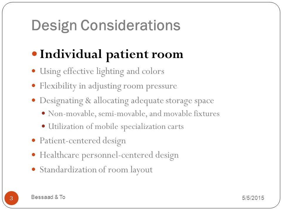 Design Considerations 5/5/2015 Bessaad & To 14 Individual patient room Using effective lighting and colors Flexibility in adjusting room pressure Designating & allocating adequate storage space Non-movable, semi-movable, and movable fixtures Utilization of mobile specialization carts Patient-centered design Healthcare personnel-centered design Standardization of room layout