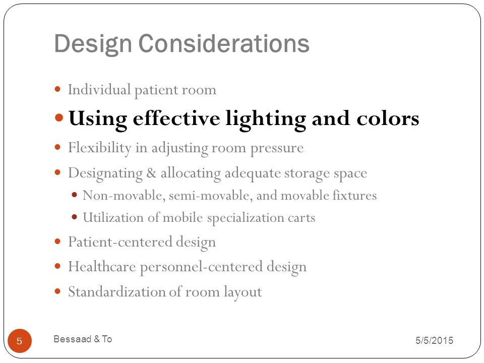 Design Considerations 5/5/2015 Bessaad & To 5 Individual patient room Using effective lighting and colors Flexibility in adjusting room pressure Designating & allocating adequate storage space Non-movable, semi-movable, and movable fixtures Utilization of mobile specialization carts Patient-centered design Healthcare personnel-centered design Standardization of room layout