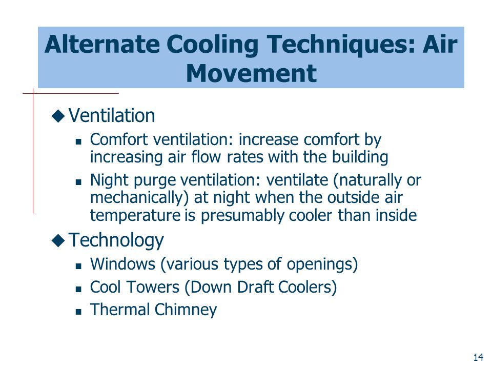 14 Alternate Cooling Techniques: Air Movement  Ventilation Comfort ventilation: increase comfort by increasing air flow rates with the building Night