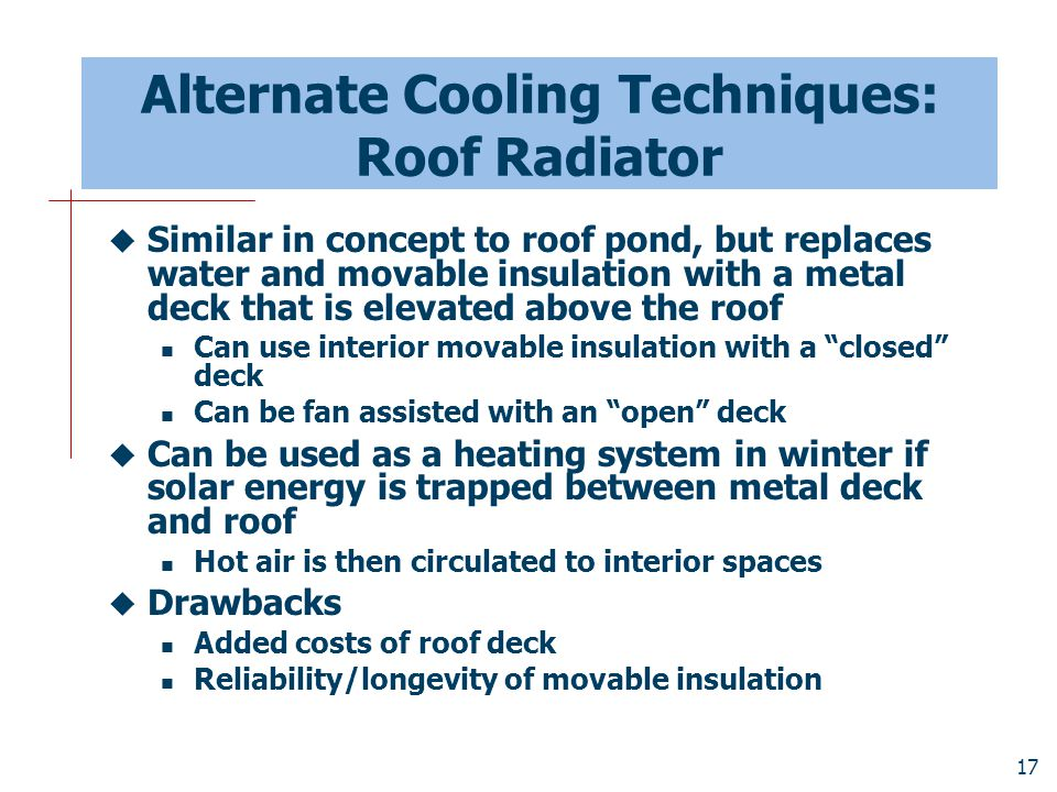 17 Alternate Cooling Techniques: Roof Radiator  Similar in concept to roof pond, but replaces water and movable insulation with a metal deck that is