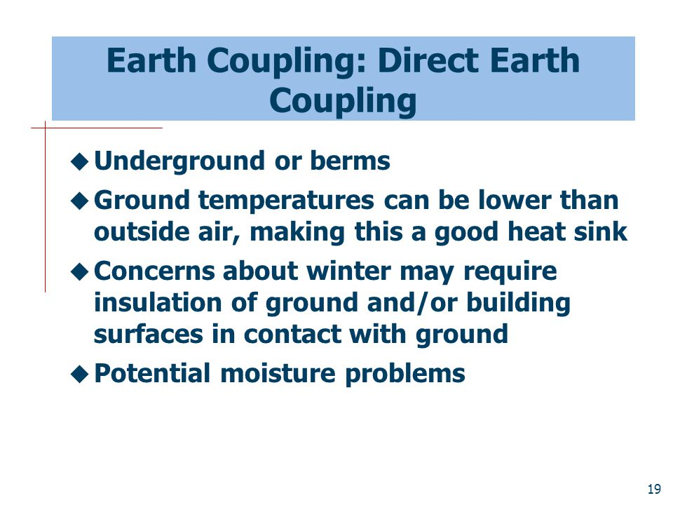 19 Earth Coupling: Direct Earth Coupling  Underground or berms  Ground temperatures can be lower than outside air, making this a good heat sink  Co