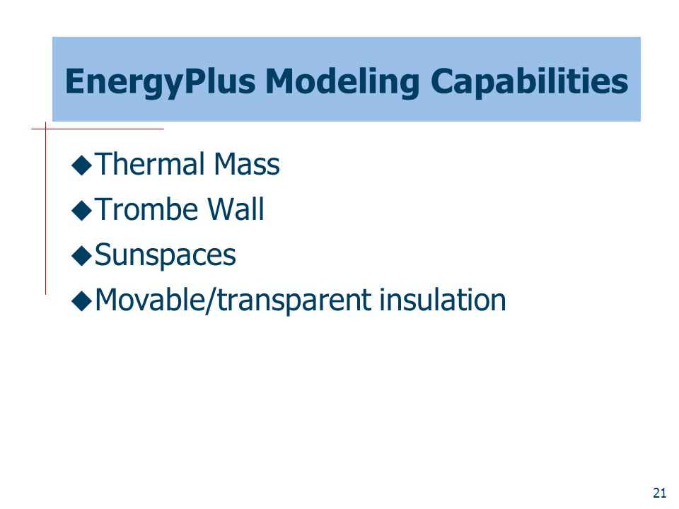 21 EnergyPlus Modeling Capabilities  Thermal Mass  Trombe Wall  Sunspaces  Movable/transparent insulation