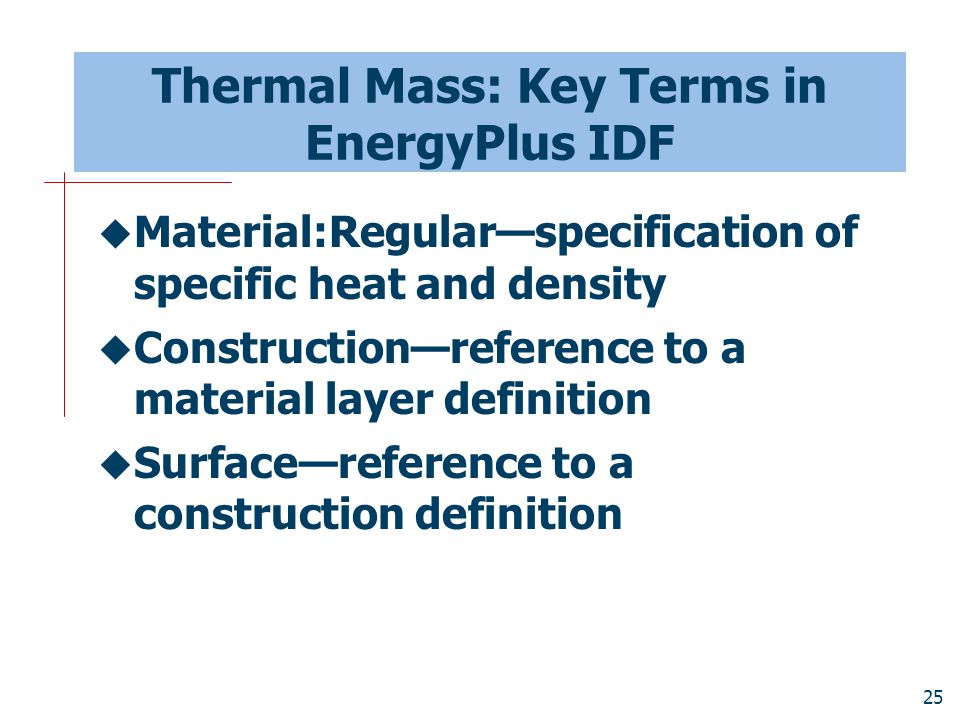 25 Thermal Mass: Key Terms in EnergyPlus IDF  Material:Regular—specification of specific heat and density  Construction—reference to a material laye