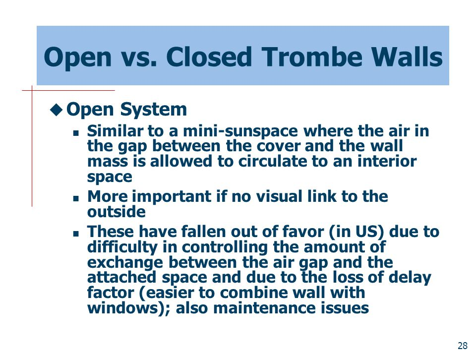 28 Open vs. Closed Trombe Walls  Open System Similar to a mini-sunspace where the air in the gap between the cover and the wall mass is allowed to ci