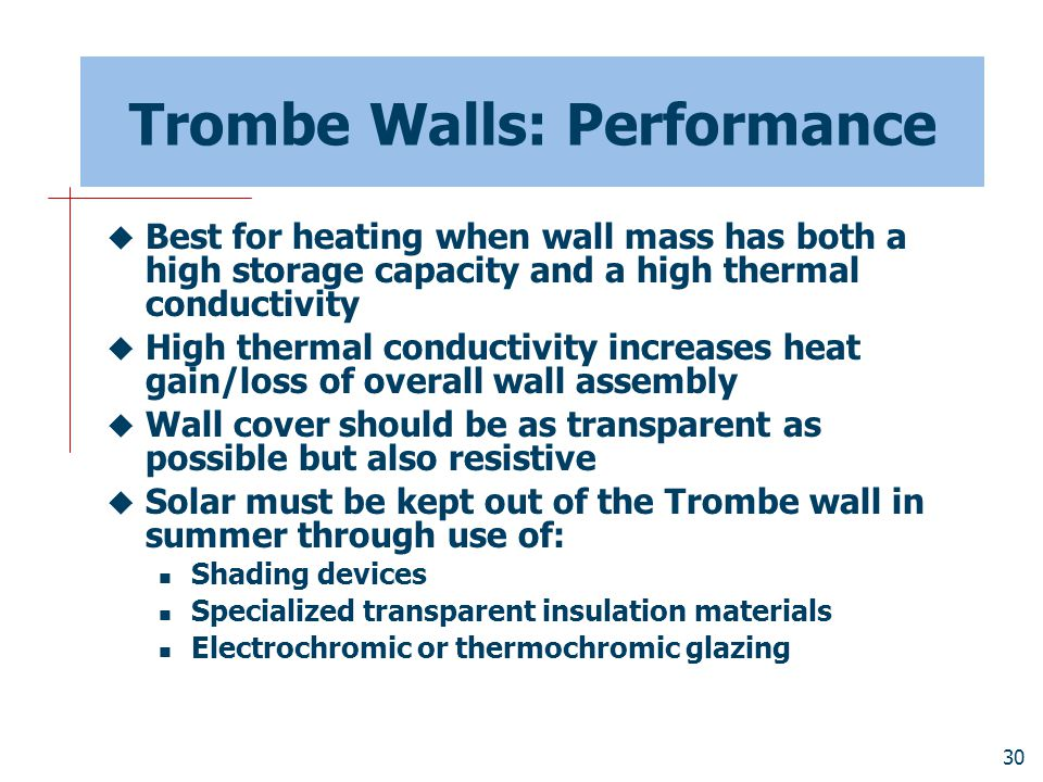 30 Trombe Walls: Performance  Best for heating when wall mass has both a high storage capacity and a high thermal conductivity  High thermal conduct