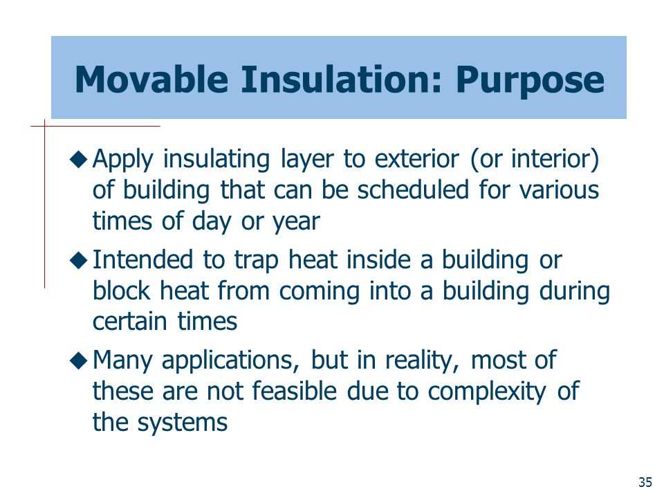 35 Movable Insulation: Purpose  Apply insulating layer to exterior (or interior) of building that can be scheduled for various times of day or year 