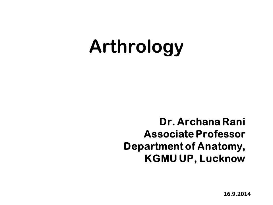 Arthrology Dr. Archana Rani Associate Professor Department of Anatomy, KGMU UP, Lucknow 16.9.2014
