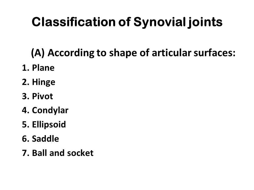 Classification of Synovial joints (A) According to shape of articular surfaces: 1. Plane 2. Hinge 3. Pivot 4. Condylar 5. Ellipsoid 6. Saddle 7. Ball