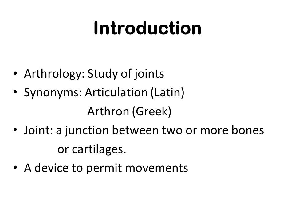 Introduction Arthrology: Study of joints Synonyms: Articulation (Latin) Arthron (Greek) Joint: a junction between two or more bones or cartilages. A d