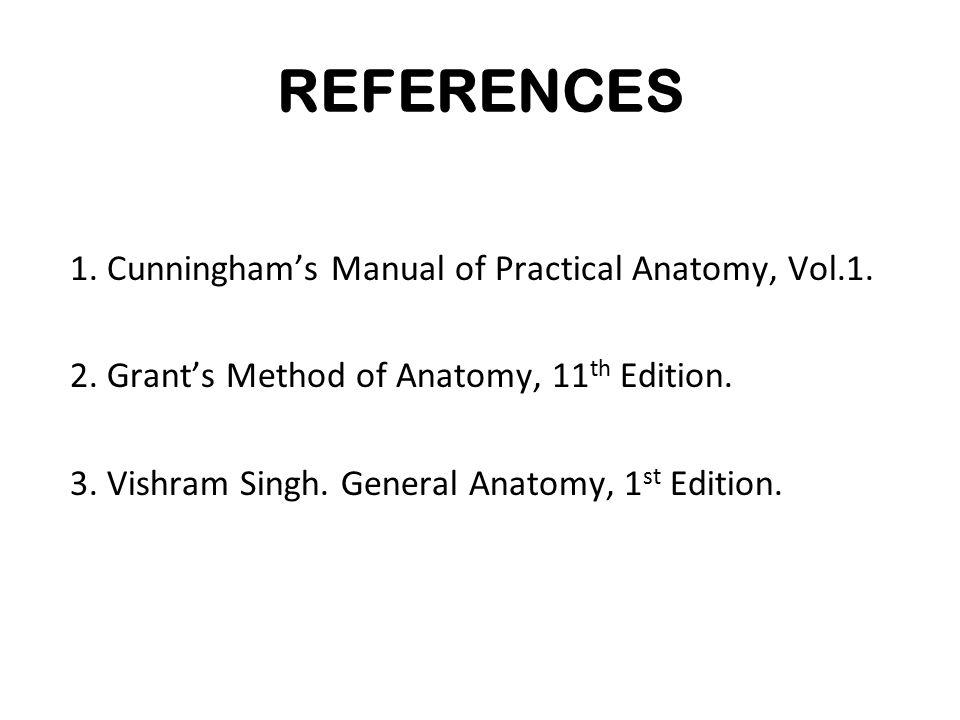 REFERENCES 1. Cunningham's Manual of Practical Anatomy, Vol.1. 2. Grant's Method of Anatomy, 11 th Edition. 3. Vishram Singh. General Anatomy, 1 st Ed