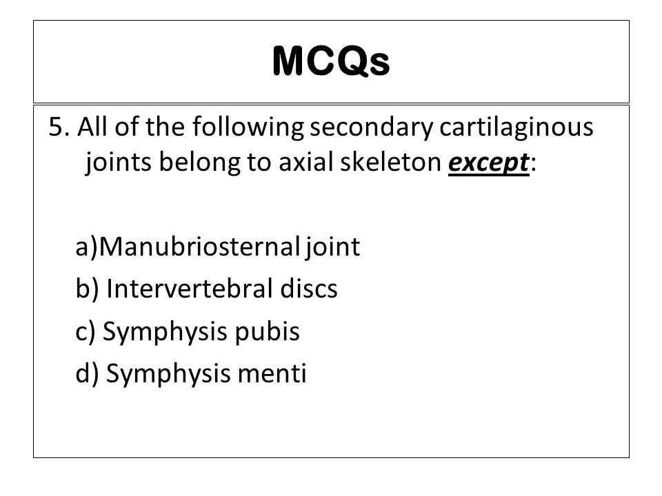 MCQs 5. All of the following secondary cartilaginous joints belong to axial skeleton except: a)Manubriosternal joint b) Intervertebral discs c) Symphy