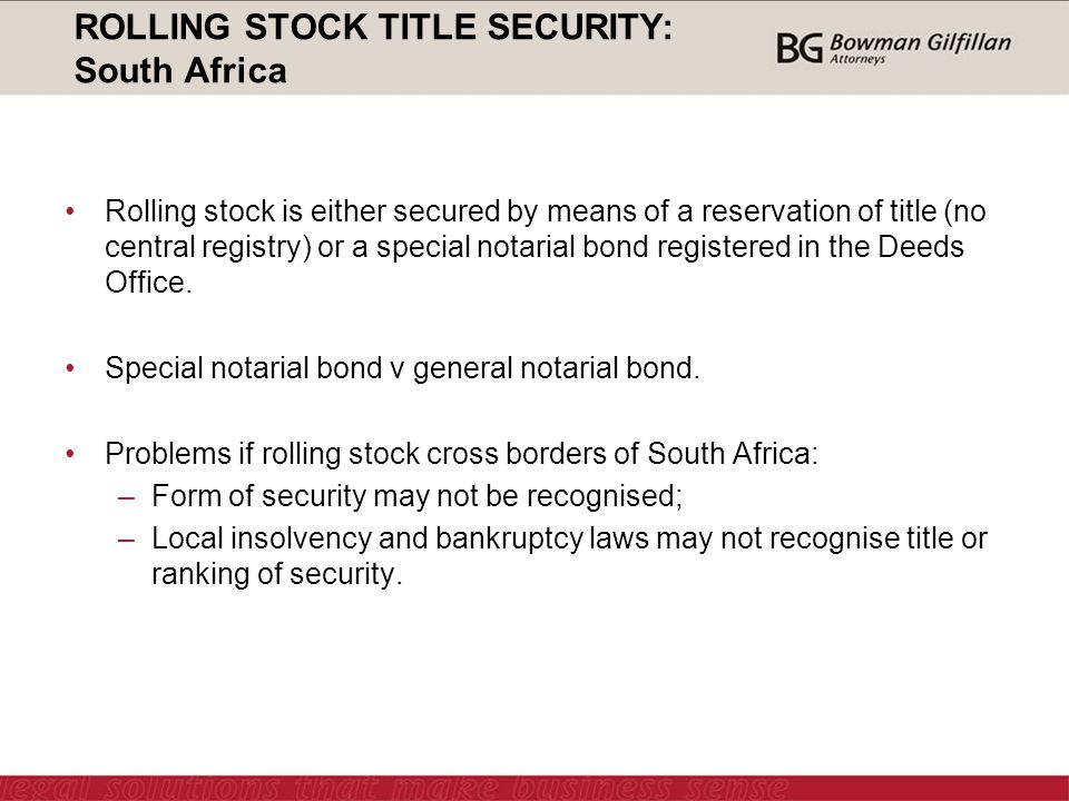 ROLLING STOCK TITLE SECURITY: South Africa Rolling stock is either secured by means of a reservation of title (no central registry) or a special notarial bond registered in the Deeds Office.