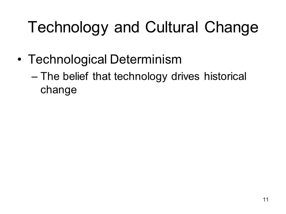 11 Technology and Cultural Change Technological Determinism –The belief that technology drives historical change