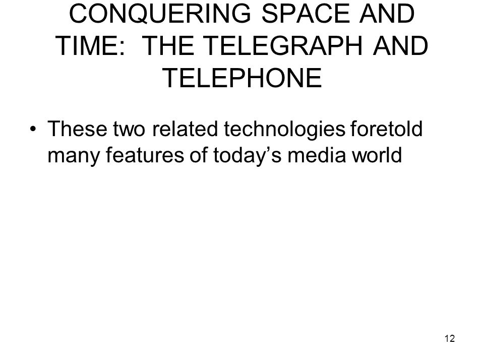 12 CONQUERING SPACE AND TIME: THE TELEGRAPH AND TELEPHONE These two related technologies foretold many features of today's media world