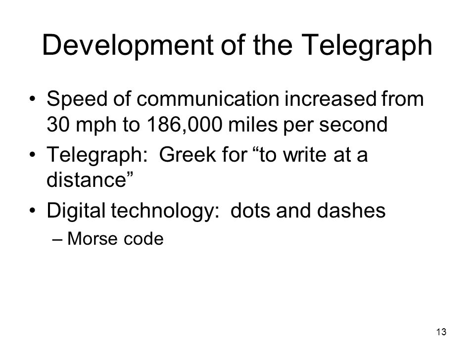 13 Development of the Telegraph Speed of communication increased from 30 mph to 186,000 miles per second Telegraph: Greek for to write at a distance Digital technology: dots and dashes –Morse code